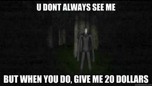 u dont always see me but when you do, give me 20 dollars - u dont always see me but when you do, give me 20 dollars  Slender Meme