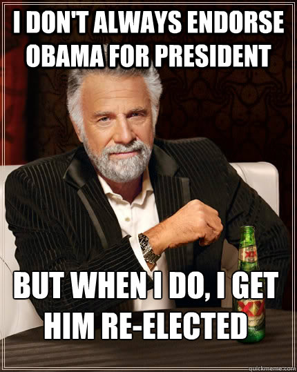 I don't always endorse Obama for president but when I do, I get him re-elected  The Most Interesting Man In The World