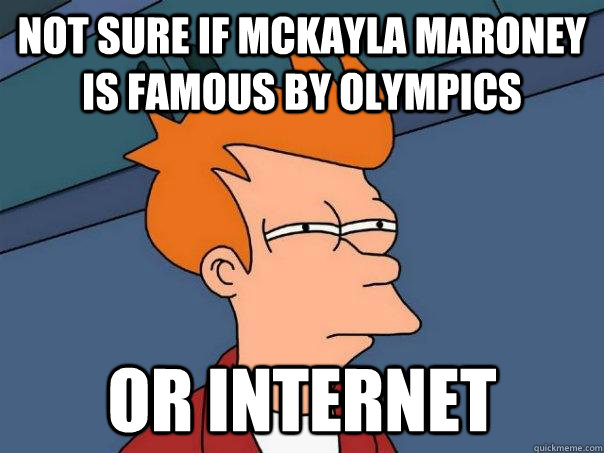 Not sure if mckayla maroney is famous by olympics or internet - Not sure if mckayla maroney is famous by olympics or internet  Futurama Fry