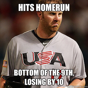 Hits homerun bottom of the 9th, losing by 10 - Hits homerun bottom of the 9th, losing by 10  Scumbag Adum Dunn