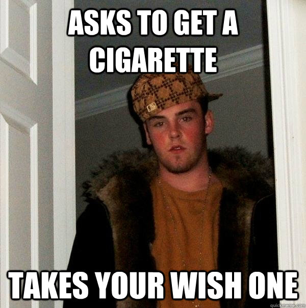 Asks to get a cigarette Takes your wish one  Scumbag Steve