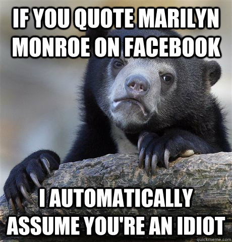 If you quote marilyn monroe on facebook I automatically assume you're an idiot - If you quote marilyn monroe on facebook I automatically assume you're an idiot  Confession Bear