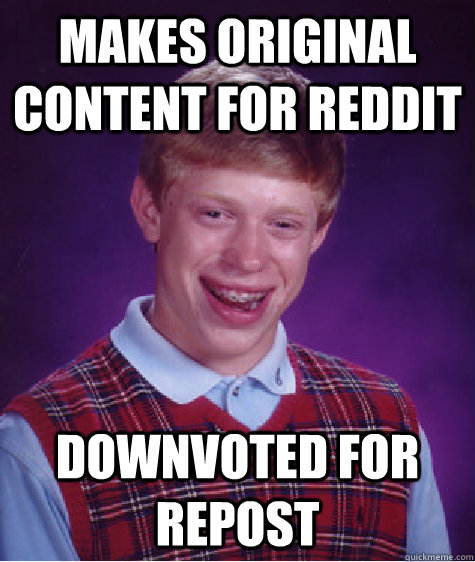 Makes original content for reddit downvoted for repost - Makes original content for reddit downvoted for repost  Badluckbrian