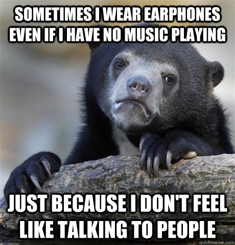 Sometimes i wear earphones even if i have no music playing just because i don't feel like talking to people - Sometimes i wear earphones even if i have no music playing just because i don't feel like talking to people  Confession Bear