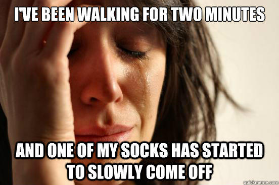 I've been walking for two minutes And one of my socks has started to slowly come off  First World Problems