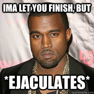 Ima let you finish, but *ejaculates*