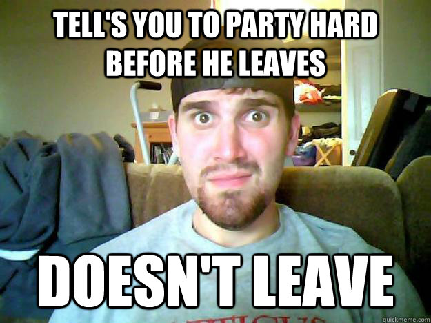 Tell's you to party hard before he leaves Doesn't leave
