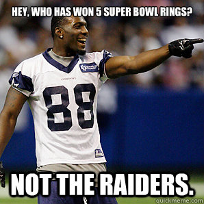 Hey, who has won 5 Super Bowl rings? Not the Raiders.