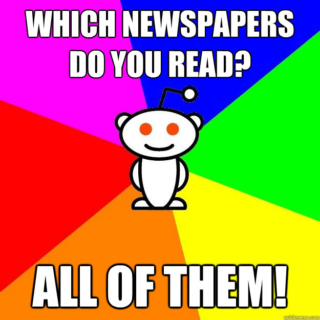 Which newspapers do you read? ALL OF THEM! - Which newspapers do you read? ALL OF THEM!  Reddit Alien