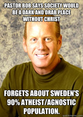 Pastor Bob says society would be a dark and drab place without Christ Forgets about Sweden's 90% atheist/agnostic population. - Pastor Bob says society would be a dark and drab place without Christ Forgets about Sweden's 90% atheist/agnostic population.  Pastor Bob says