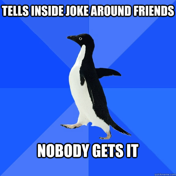 tells inside joke around friends  nobody gets it  - tells inside joke around friends  nobody gets it   Socially Awkward Penguin
