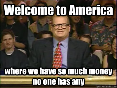 Welcome to America where we have so much money no one has any  Its time to play drew carey