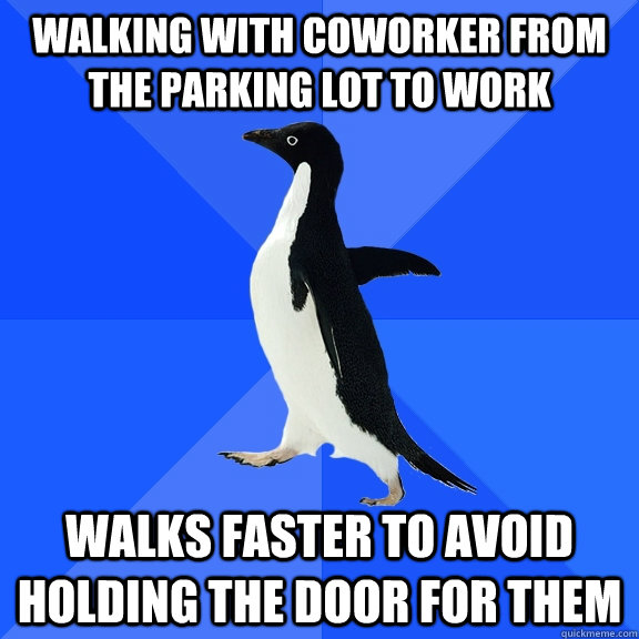 walking with coworker from the parking lot to work walks faster to avoid holding the door for them - walking with coworker from the parking lot to work walks faster to avoid holding the door for them  Socially Awkward Penguin