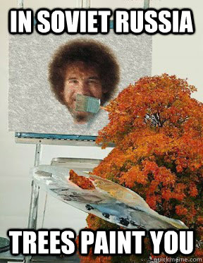 In Soviet Russia Trees paint you - In Soviet Russia Trees paint you  Bob Ross takes a visit to the USSR