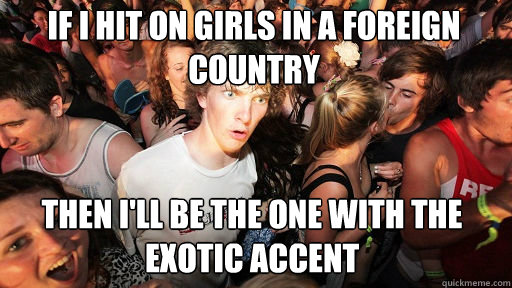 if i hit on girls in a foreign country then i'll be the one with the exotic accent - if i hit on girls in a foreign country then i'll be the one with the exotic accent  Sudden Clarity Clarence