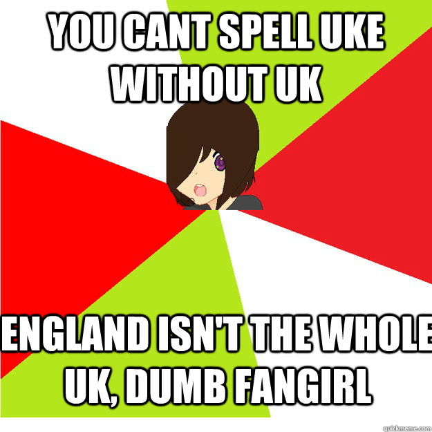 You cant spell uke without uk england isn't the whole uk, dumb fangirl