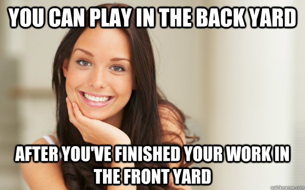 you can play in the back yard after you've finished your work in the front yard - you can play in the back yard after you've finished your work in the front yard  Good Girl Gina