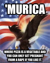 'Murica Where pizza is a vegetable and you can only get pregnant from a rape if you like it.  - 'Murica Where pizza is a vegetable and you can only get pregnant from a rape if you like it.   MURICA