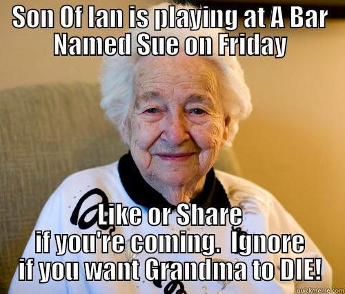 SON OF IAN IS PLAYING AT A BAR NAMED SUE ON FRIDAY LIKE OR SHARE IF YOU'RE COMING.  IGNORE IF YOU WANT GRANDMA TO DIE! Scumbag Grandma