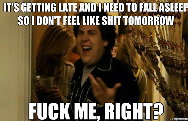 It's getting late and I need to fall asleep so I don't feel like shit tomorrow FUCK ME, RIGHT? - It's getting late and I need to fall asleep so I don't feel like shit tomorrow FUCK ME, RIGHT?  fuck me right
