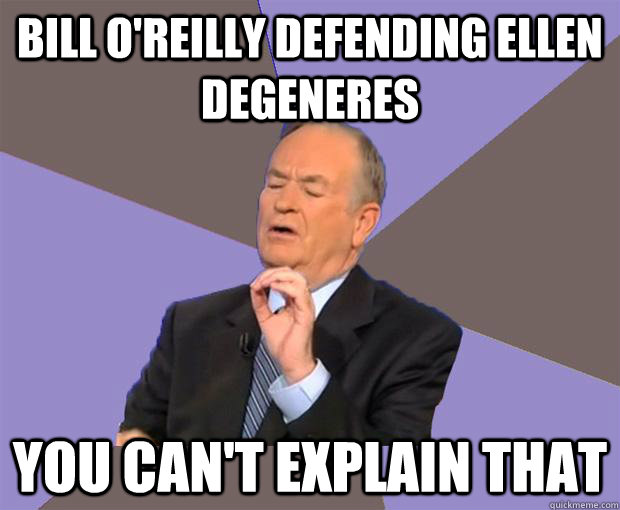 Bill o'reilly defending ellen degeneres You can't explain that