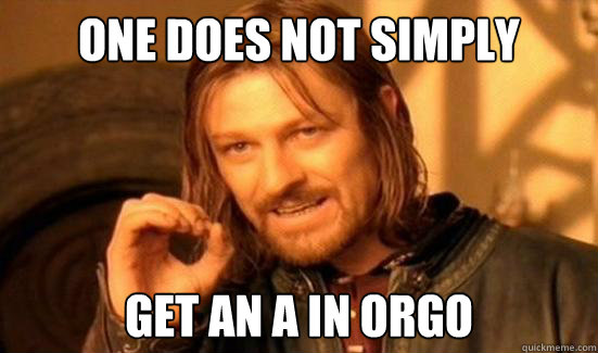 One Does Not Simply get an A in orgo - One Does Not Simply get an A in orgo  Boromir