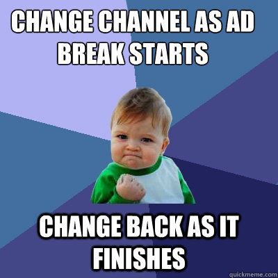 change channel as ad break starts change back as it finishes - change channel as ad break starts change back as it finishes  Success Kid
