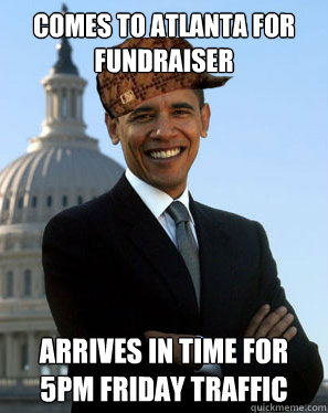 comes to atlanta for fundraiser Arrives in time for 5pm Friday traffic  - comes to atlanta for fundraiser Arrives in time for 5pm Friday traffic   Scumbag Obama
