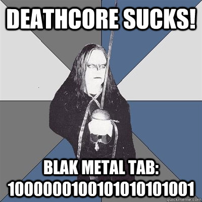 Deathcore sucks! Blak metal tab: 1000000100101010101001  Black Metal Guy