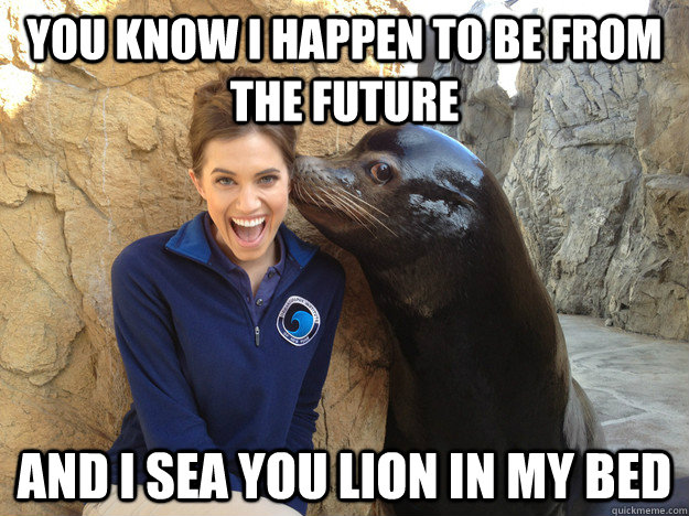 You know I happen to be from the future and I sea you lion in my bed - You know I happen to be from the future and I sea you lion in my bed  Sea Lion