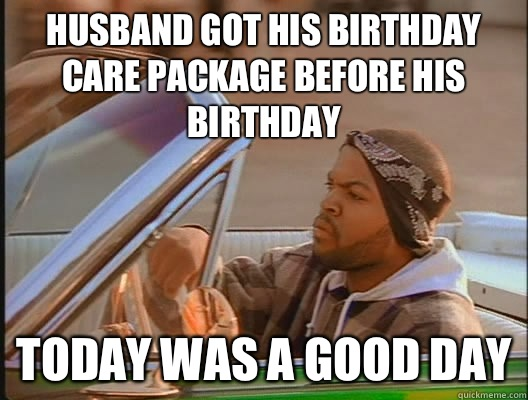 Husband got his birthday Care Package before his birthday Today was a good day - Husband got his birthday Care Package before his birthday Today was a good day  today was a good day