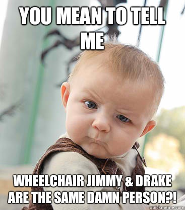 you mean to tell me Wheelchair Jimmy & Drake are the same Damn person?! - you mean to tell me Wheelchair Jimmy & Drake are the same Damn person?!  skeptical baby