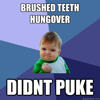 brushed teeth hungover didnt puke - brushed teeth hungover didnt puke  Success Kid