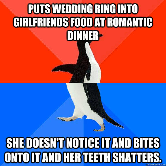 Puts wedding ring into girlfriends food at romantic dinner she doesn't notice it and bites onto it and her teeth shatters.  - Puts wedding ring into girlfriends food at romantic dinner she doesn't notice it and bites onto it and her teeth shatters.   Socially Awesome Awkward Penguin