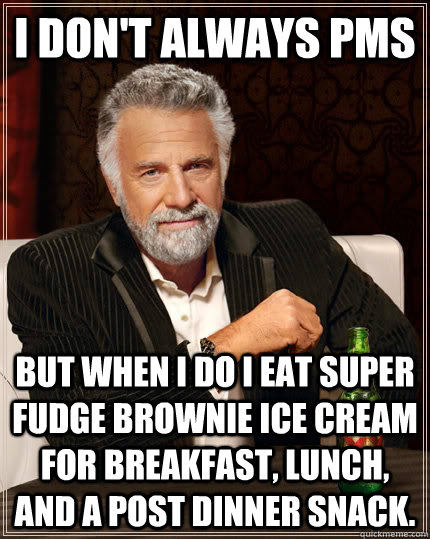 I don't always PMS but when I do I eat super fudge brownie ice cream for breakfast, lunch, and a post dinner snack. - I don't always PMS but when I do I eat super fudge brownie ice cream for breakfast, lunch, and a post dinner snack.  The Most Interesting Man In The World