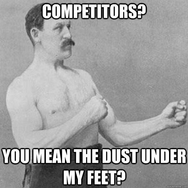 competitors? you mean the dust under my feet? - competitors? you mean the dust under my feet?  overly manly man