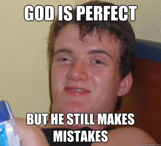 God is perfect but he still makes mistakes