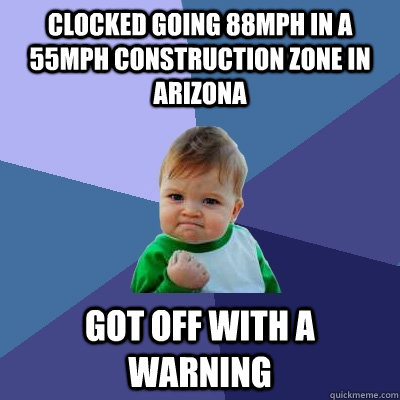 Clocked going 88mph in a 55mph construction zone in Arizona Got off with a warning - Clocked going 88mph in a 55mph construction zone in Arizona Got off with a warning  Success Kid