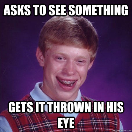 asks to see something gets it thrown in his eye - asks to see something gets it thrown in his eye  BadLuck Brian