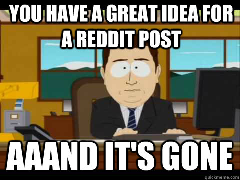 You have a great idea for a reddit post Aaand It's Gone - You have a great idea for a reddit post Aaand It's Gone  And its gone