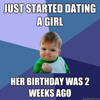 just started dating a girl her birthday was 2 weeks ago - just started dating a girl her birthday was 2 weeks ago  Success Kid