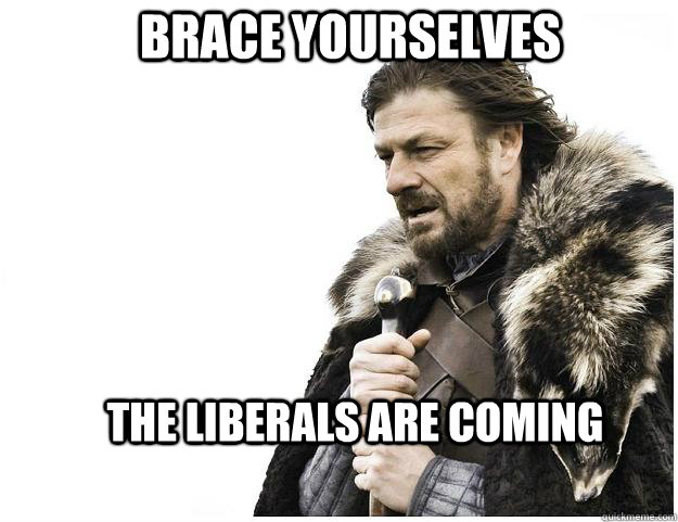 Brace yourselves the liberals are coming - Brace yourselves the liberals are coming  Imminent Ned