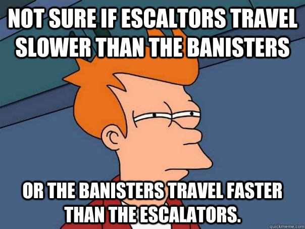 Not sure if escaltors travel slower than the banisters Or the banisters travel faster than the escalators. - Not sure if escaltors travel slower than the banisters Or the banisters travel faster than the escalators.  Futurama Fry