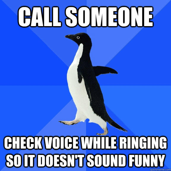 Call someone check voice while ringing so it doesn't sound funny - Call someone check voice while ringing so it doesn't sound funny  Socially Awkward Penguin