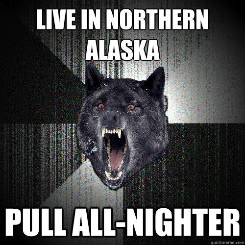 live in northern alaska pull all-nighter  Insanity Wolf