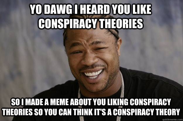Yo dawg I heard you like conspiracy theories So I made a meme about you liking conspiracy theories so you can think it's a conspiracy theory - Yo dawg I heard you like conspiracy theories So I made a meme about you liking conspiracy theories so you can think it's a conspiracy theory  Xzibit meme