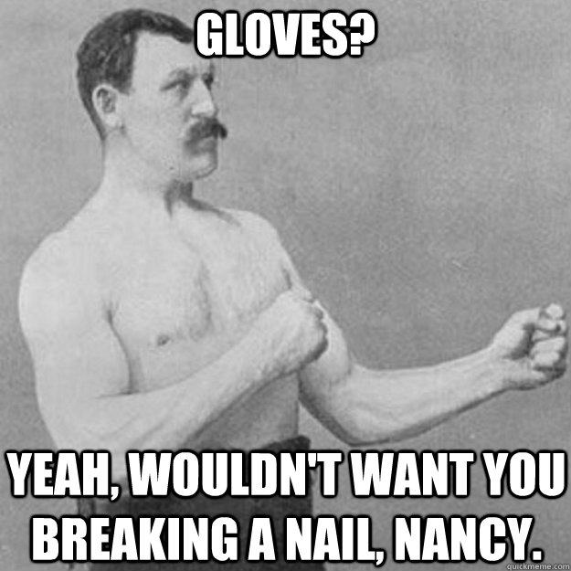 Gloves? yeah, wouldn't want you breaking a nail, nancy. - Gloves? yeah, wouldn't want you breaking a nail, nancy.  overly manly man