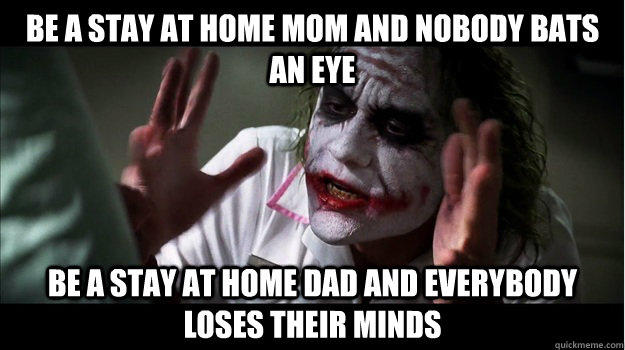 Be a stay at home mom and nobody bats an eye Be a stay at home dad and everybody loses their minds - Be a stay at home mom and nobody bats an eye Be a stay at home dad and everybody loses their minds  Joker Mind Loss