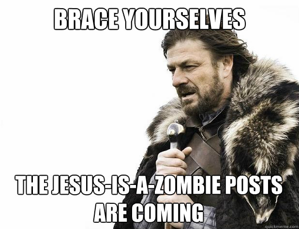 brace yourselves The Jesus-is-a-zombie Posts are coming - brace yourselves The Jesus-is-a-zombie Posts are coming  Misc