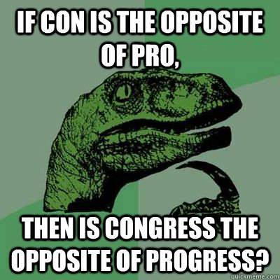 If con is the opposite of pro, Then is congress the opposite of Progress? - If con is the opposite of pro, Then is congress the opposite of Progress?  Congress